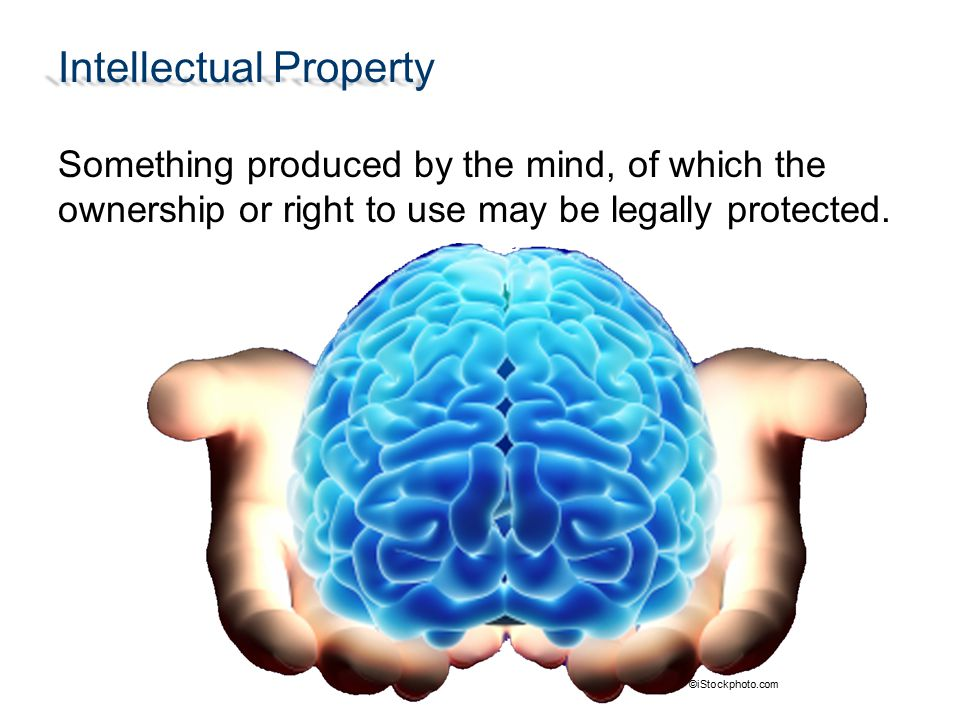 Intellectual Property Something produced by the mind, of which the ownership or right to use may be legally protected. ©iStockphoto.com