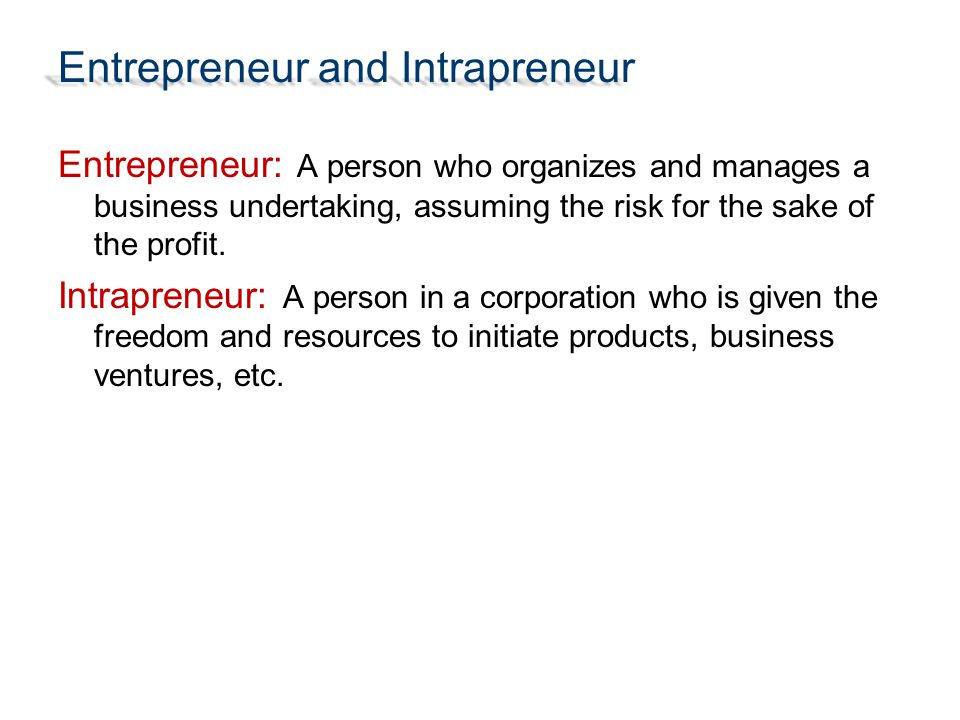 Entrepreneur and Intrapreneur Entrepreneur: A person who organizes and manages a business undertaking, assuming the risk for the sake of the profit. I