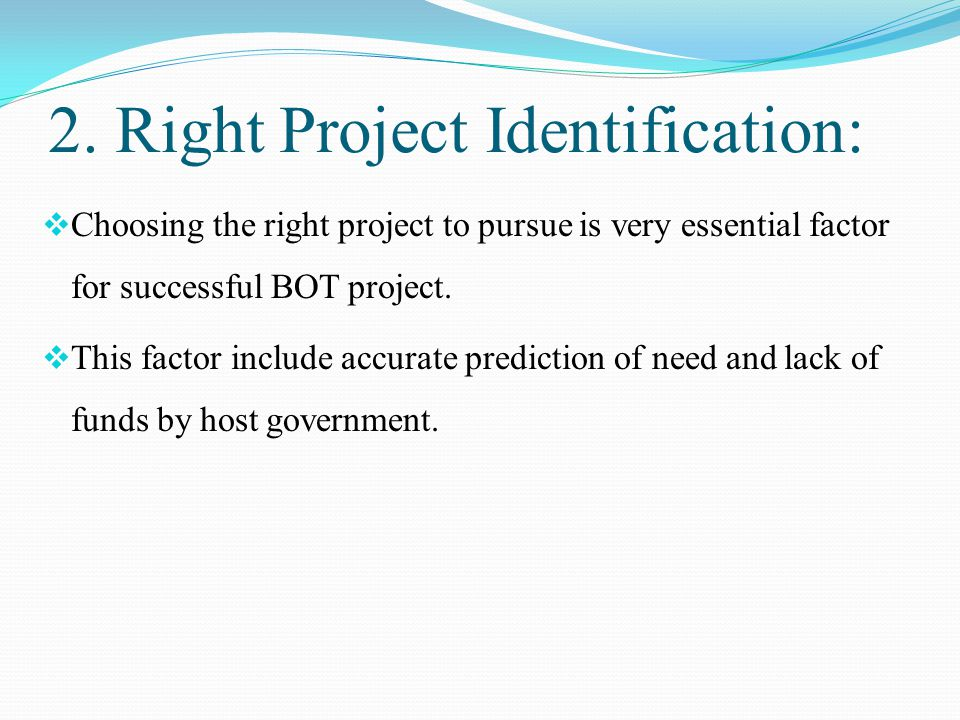 2. Right Project Identification:  Choosing the right project to pursue is very essential factor for successful BOT project.  This factor include acc