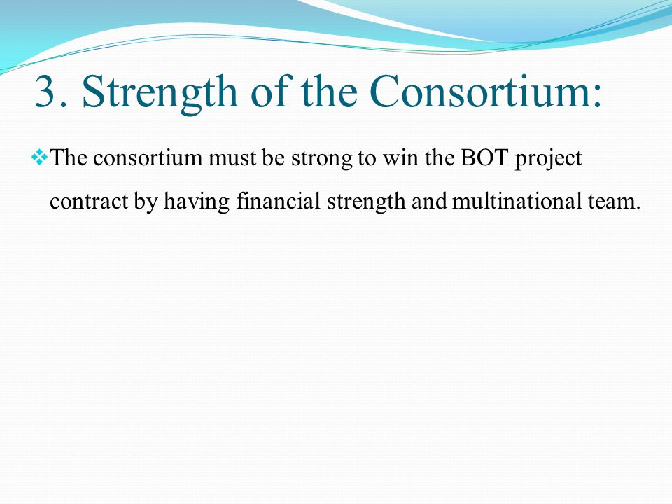 3. Strength of the Consortium:  The consortium must be strong to win the BOT project contract by having financial strength and multinational team.