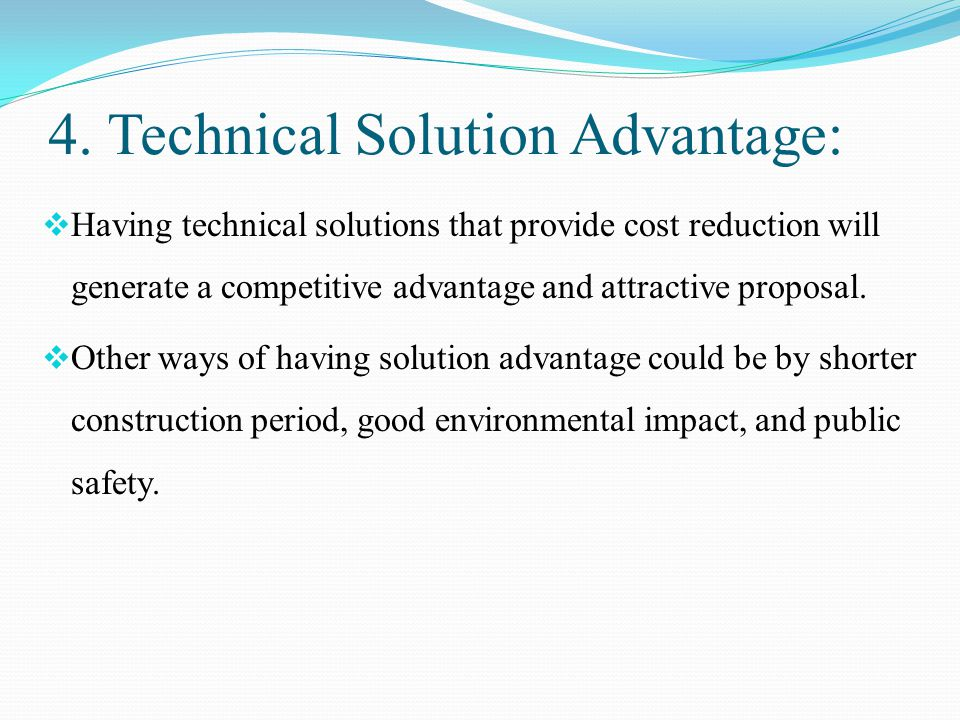 4. Technical Solution Advantage:  Having technical solutions that provide cost reduction will generate a competitive advantage and attractive proposa