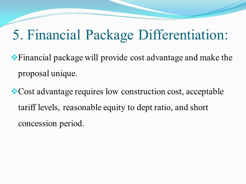 5. Financial Package Differentiation:  Financial package will provide cost advantage and make the proposal unique.  Cost advantage requires low cons