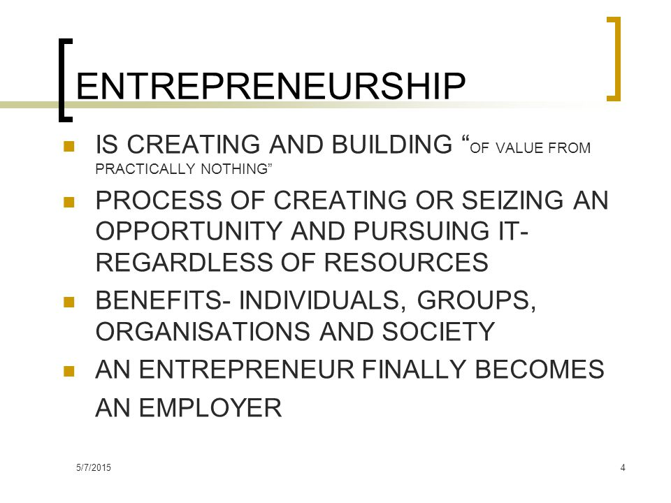 5/7/20154 ENTREPRENEURSHIP IS CREATING AND BUILDING OF VALUE FROM PRACTICALLY NOTHING PROCESS OF CREATING OR SEIZING AN OPPORTUNITY AND PURSUING IT- REGARDLESS OF RESOURCES BENEFITS- INDIVIDUALS, GROUPS, ORGANISATIONS AND SOCIETY AN ENTREPRENEUR FINALLY BECOMES AN EMPLOYER