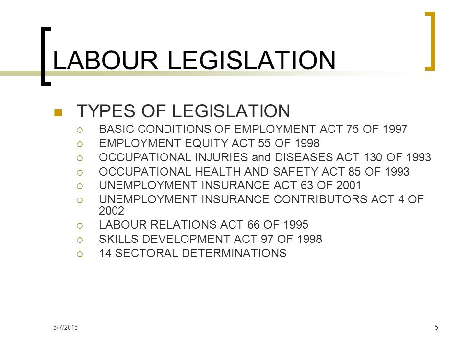 5/7/20155 LABOUR LEGISLATION TYPES OF LEGISLATION  BASIC CONDITIONS OF EMPLOYMENT ACT 75 OF 1997  EMPLOYMENT EQUITY ACT 55 OF 1998  OCCUPATIONAL INJURIES and DISEASES ACT 130 OF 1993  OCCUPATIONAL HEALTH AND SAFETY ACT 85 OF 1993  UNEMPLOYMENT INSURANCE ACT 63 OF 2001  UNEMPLOYMENT INSURANCE CONTRIBUTORS ACT 4 OF 2002  LABOUR RELATIONS ACT 66 OF 1995  SKILLS DEVELOPMENT ACT 97 OF 1998  14 SECTORAL DETERMINATIONS