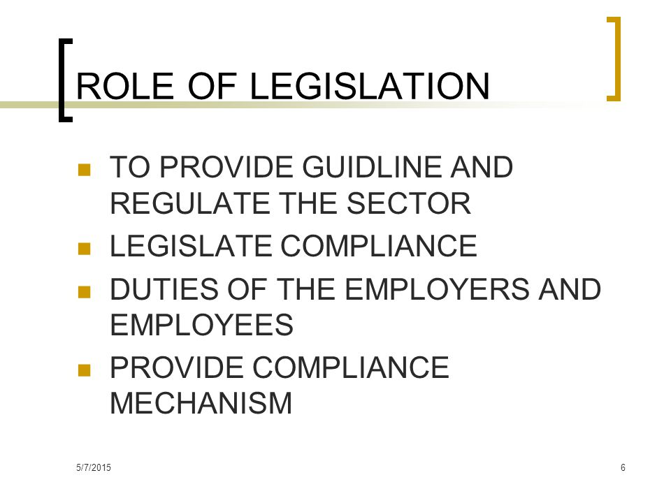 5/7/20156 ROLE OF LEGISLATION TO PROVIDE GUIDLINE AND REGULATE THE SECTOR LEGISLATE COMPLIANCE DUTIES OF THE EMPLOYERS AND EMPLOYEES PROVIDE COMPLIANCE MECHANISM