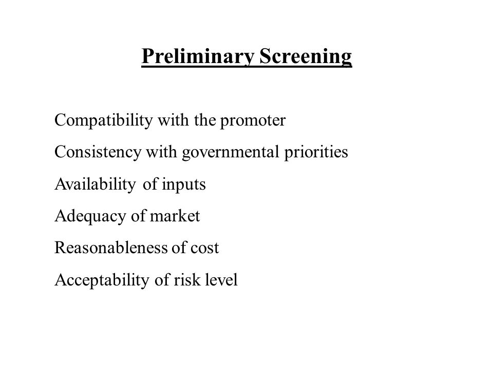Preliminary Screening Compatibility with the promoter Consistency with governmental priorities Availability of inputs Adequacy of market Reasonableness of cost Acceptability of risk level