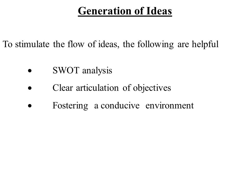 Generation of Ideas To stimulate the flow of ideas, the following are helpful  SWOT analysis  Clear articulation of objectives  Fostering a conducive environment