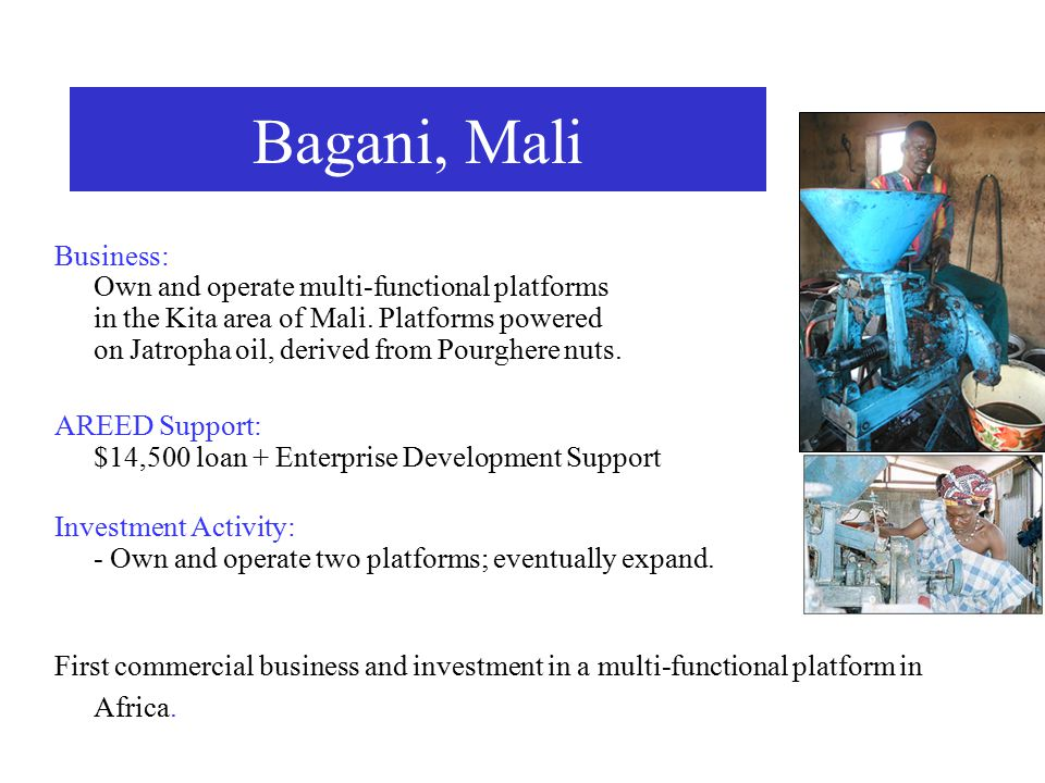 Business: Own and operate multi-functional platforms in the Kita area of Mali. Platforms powered on Jatropha oil, derived from Pourghere nuts. AREED S