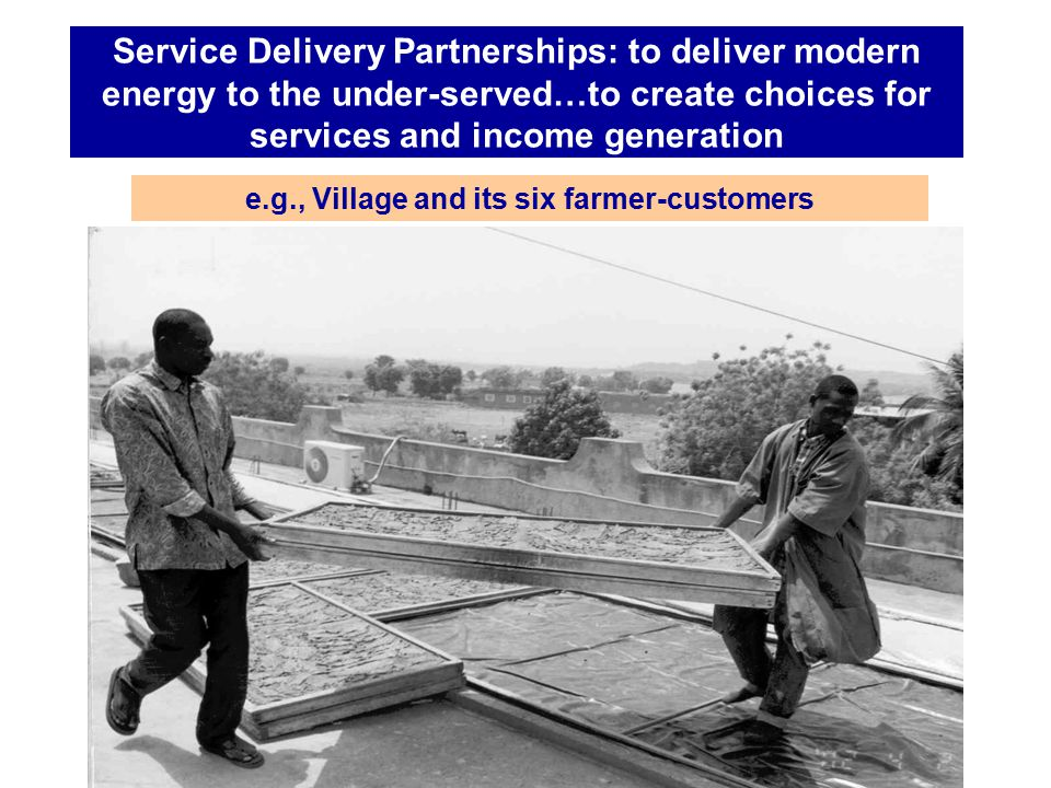 Service Delivery Partnerships: to deliver modern energy to the under-served…to create choices for services and income generation e.g., Village and its