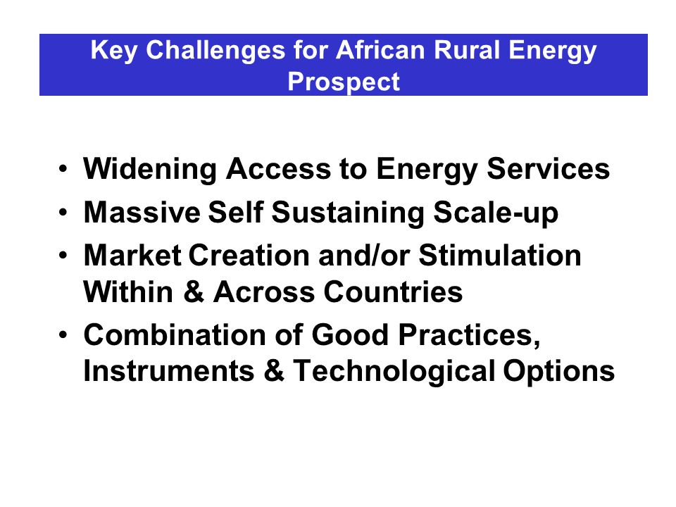 Key Challenges for African Rural Energy Prospect Widening Access to Energy Services Massive Self Sustaining Scale-up Market Creation and/or Stimulatio