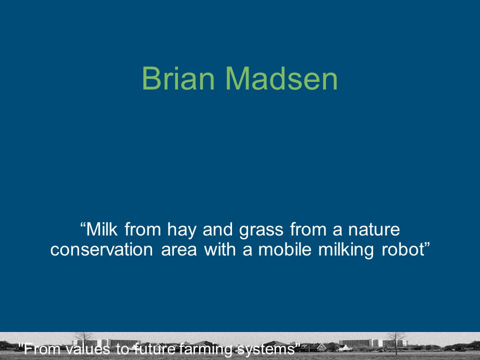 From values to future farming systems Brian Madsen Milk from hay and grass from a nature conservation area with a mobile milking robot