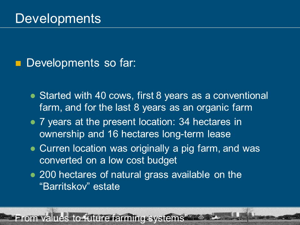 From values to future farming systems Developments Developments so far: Started with 40 cows, first 8 years as a conventional farm, and for the last 8 years as an organic farm 7 years at the present location: 34 hectares in ownership and 16 hectares long-term lease Curren location was originally a pig farm, and was converted on a low cost budget 200 hectares of natural grass available on the Barritskov estate