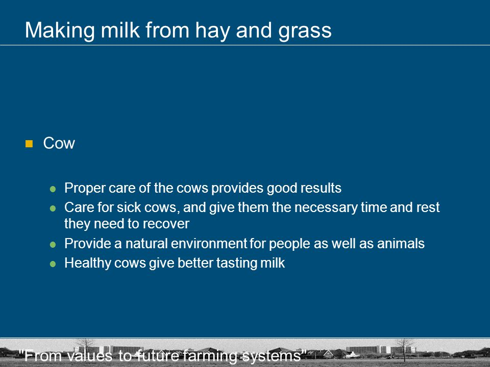 From values to future farming systems Making milk from hay and grass Cow Proper care of the cows provides good results Care for sick cows, and give them the necessary time and rest they need to recover Provide a natural environment for people as well as animals Healthy cows give better tasting milk