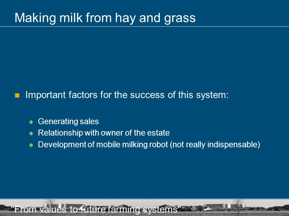 From values to future farming systems Making milk from hay and grass Important factors for the success of this system: Generating sales Relationship with owner of the estate Development of mobile milking robot (not really indispensable)
