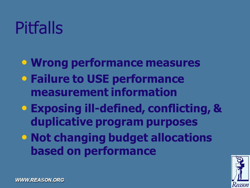 WWW.REASON.ORG Pitfalls Wrong performance measures Failure to USE performance measurement information Exposing ill-defined, conflicting, & duplicative program purposes Not changing budget allocations based on performance