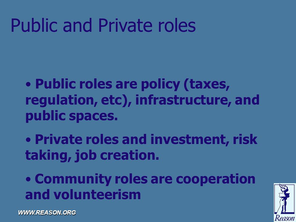 WWW.REASON.ORG Public and Private roles Public roles are policy (taxes, regulation, etc), infrastructure, and public spaces.