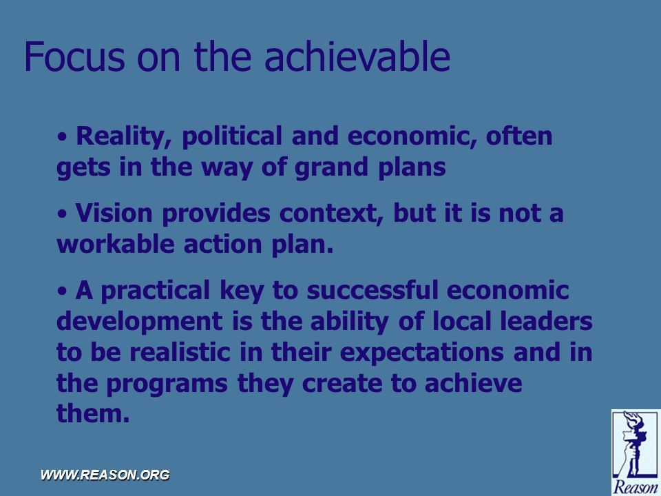 WWW.REASON.ORG Focus on the achievable Reality, political and economic, often gets in the way of grand plans Vision provides context, but it is not a workable action plan.