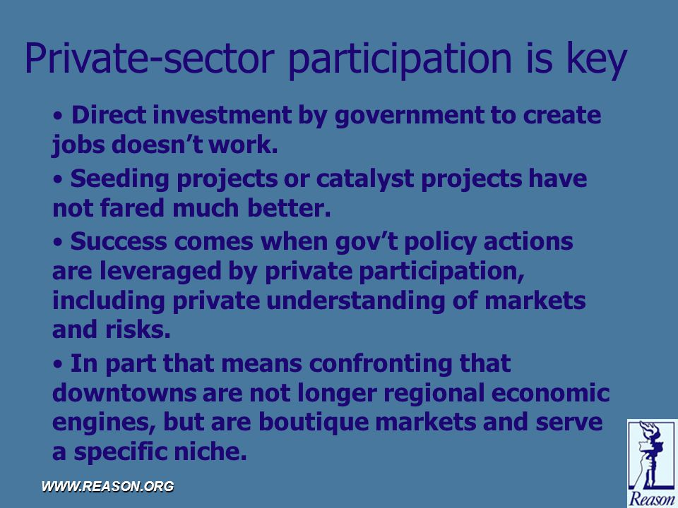 WWW.REASON.ORG Private-sector participation is key Direct investment by government to create jobs doesn't work.