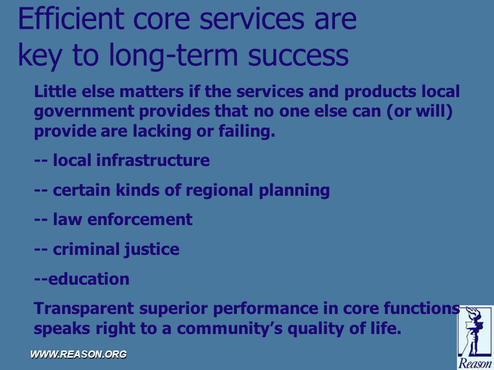 WWW.REASON.ORG Efficient core services are key to long-term success Little else matters if the services and products local government provides that no one else can (or will) provide are lacking or failing.
