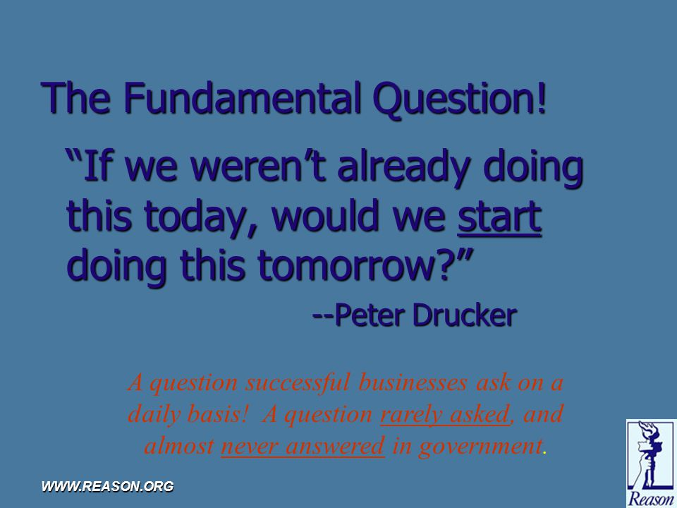 "WWW.REASON.ORG The Fundamental Question! ""If we weren't already doing this today, would we start doing this tomorrow?"" --Peter Drucker A question succ"