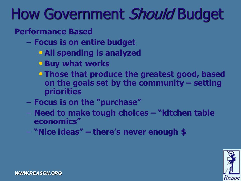 WWW.REASON.ORG How Government Should Budget Performance Based – –Focus is on entire budget All spending is analyzed Buy what works Those that produce the greatest good, based on the goals set by the community – setting priorities – –Focus is on the purchase – –Need to make tough choices – kitchen table economics – – Nice ideas – there's never enough $