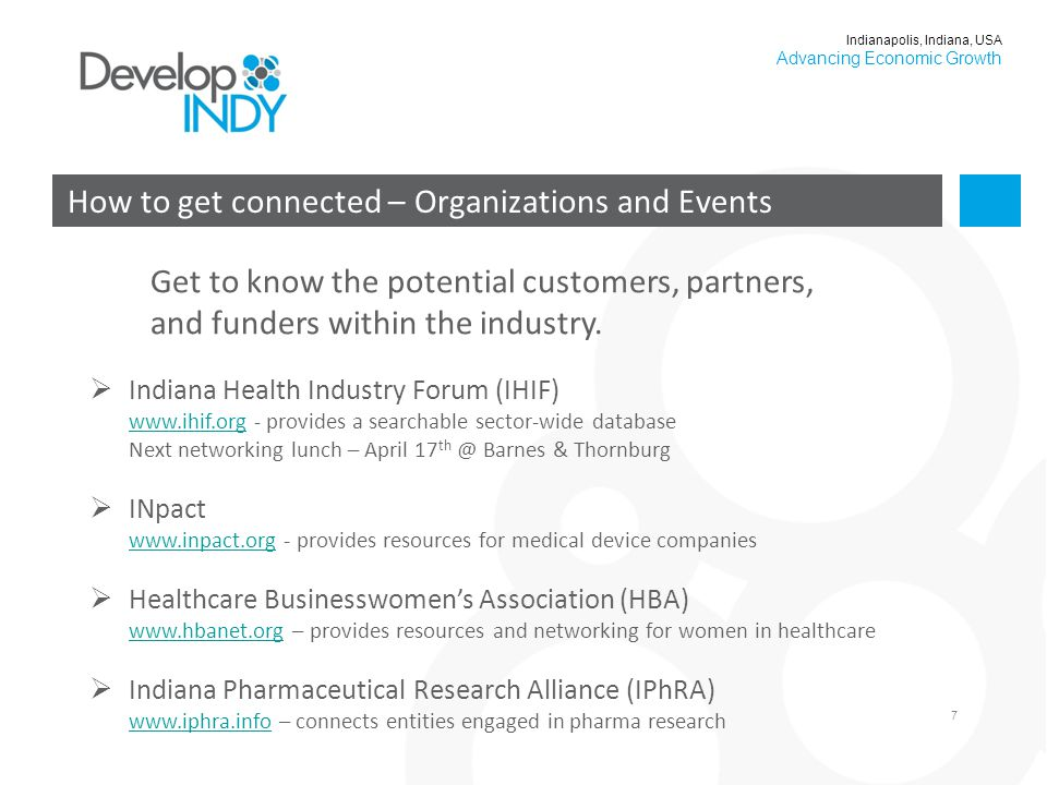 7 How to get connected – Organizations and Events Indianapolis, Indiana, USA Advancing Economic Growth  Indiana Health Industry Forum (IHIF) www.ihif.org - provides a searchable sector-wide database Next networking lunch – April 17 th @ Barnes & Thornburg www.ihif.org  INpact www.inpact.org - provides resources for medical device companies www.inpact.org  Healthcare Businesswomen's Association (HBA) www.hbanet.org – provides resources and networking for women in healthcare www.hbanet.org  Indiana Pharmaceutical Research Alliance (IPhRA) www.iphra.info – connects entities engaged in pharma research www.iphra.info Get to know the potential customers, partners, and funders within the industry.
