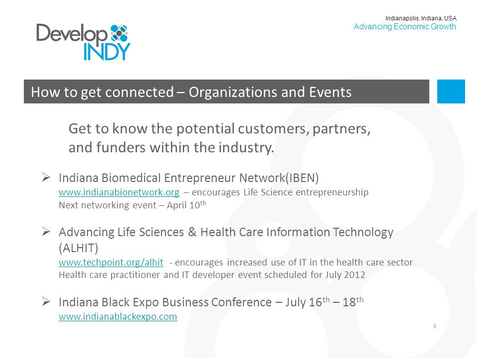 8 How to get connected – Organizations and Events Indianapolis, Indiana, USA Advancing Economic Growth  Indiana Biomedical Entrepreneur Network(IBEN) www.indianabionetwork.org – encourages Life Science entrepreneurship Next networking event – April 10 th www.indianabionetwork.org  Advancing Life Sciences & Health Care Information Technology (ALHIT) www.techpoint.org/alhit - encourages increased use of IT in the health care sector Health care practitioner and IT developer event scheduled for July 2012 www.techpoint.org/alhit  Indiana Black Expo Business Conference – July 16 th – 18 th www.indianablackexpo.com www.indianablackexpo.com Get to know the potential customers, partners, and funders within the industry.