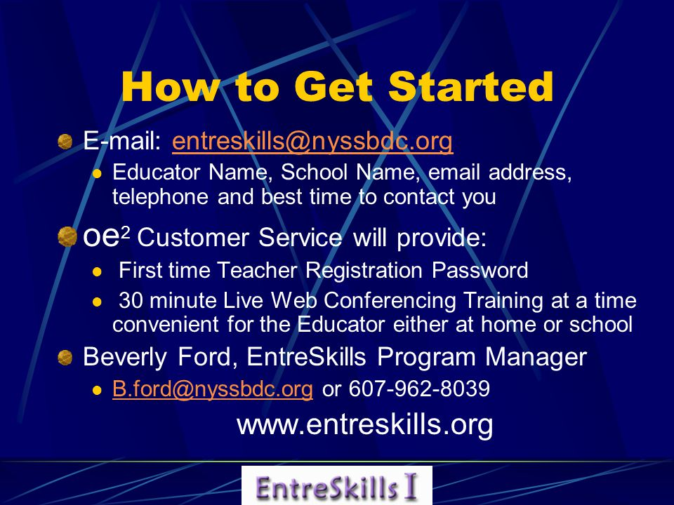 E-mail: entreskills@nyssbdc.orgentreskills@nyssbdc.org Educator Name, School Name, email address, telephone and best time to contact you oe 2 Customer Service will provide: First time Teacher Registration Password 30 minute Live Web Conferencing Training at a time convenient for the Educator either at home or school Beverly Ford, EntreSkills Program Manager B.ford@nyssbdc.org or 607-962-8039 B.ford@nyssbdc.org www.entreskills.org How to Get Started