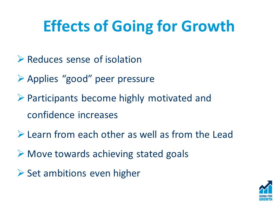 Effects of Going for Growth  Reduces sense of isolation  Applies good peer pressure  Participants become highly motivated and confidence increases  Learn from each other as well as from the Lead  Move towards achieving stated goals  Set ambitions even higher