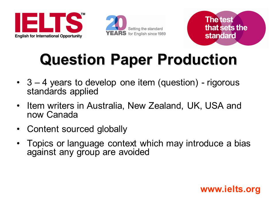 www.ielts.org Question Paper Production 3 – 4 years to develop one item (question) - rigorous standards applied Item writers in Australia, New Zealand