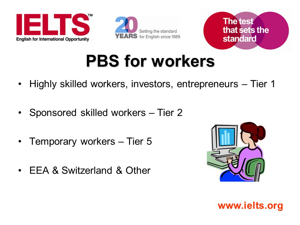 www.ielts.org PBS for workers Highly skilled workers, investors, entrepreneurs – Tier 1 Sponsored skilled workers – Tier 2 Temporary workers – Tier 5
