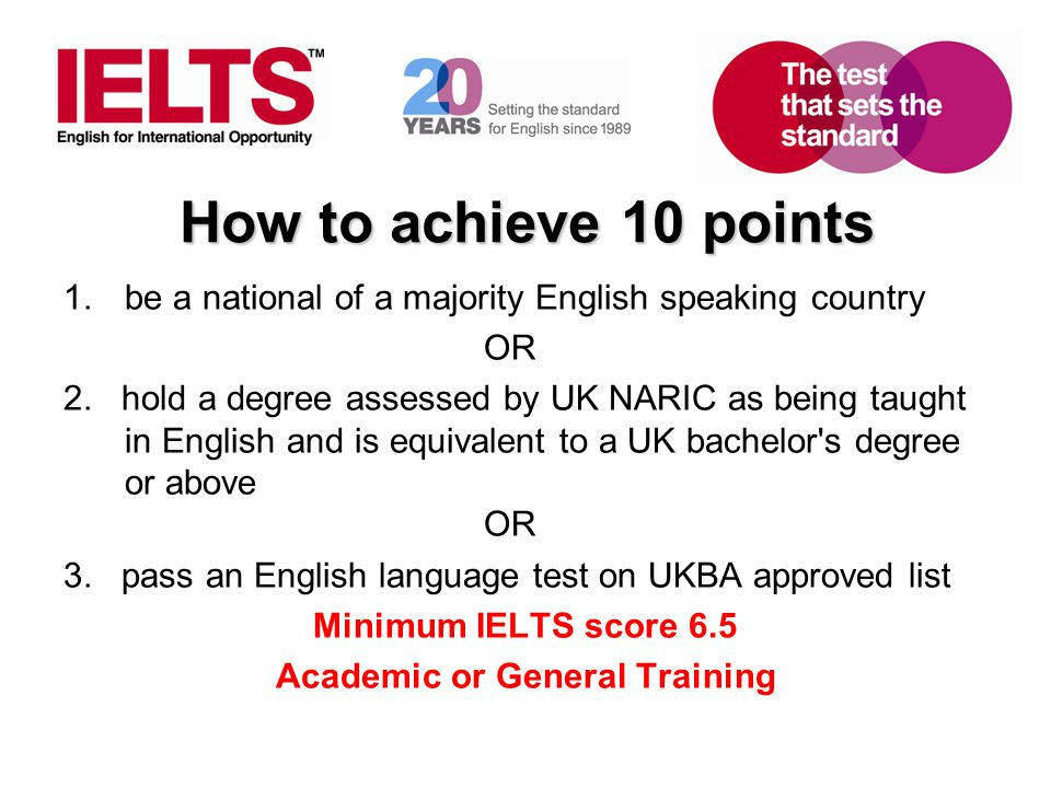 www.ielts.org How to achieve 10 points 1.be a national of a majority English speaking country OR 2. hold a degree assessed by UK NARIC as being taught