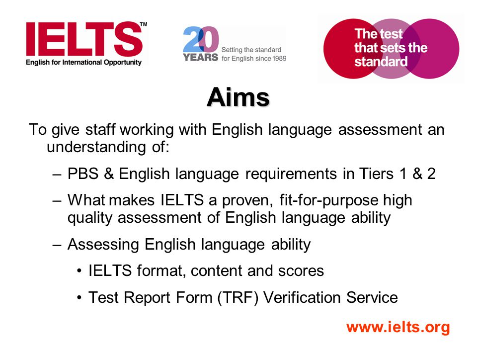 www.ielts.org Aims To give staff working with English language assessment an understanding of: –PBS & English language requirements in Tiers 1 & 2 –Wh