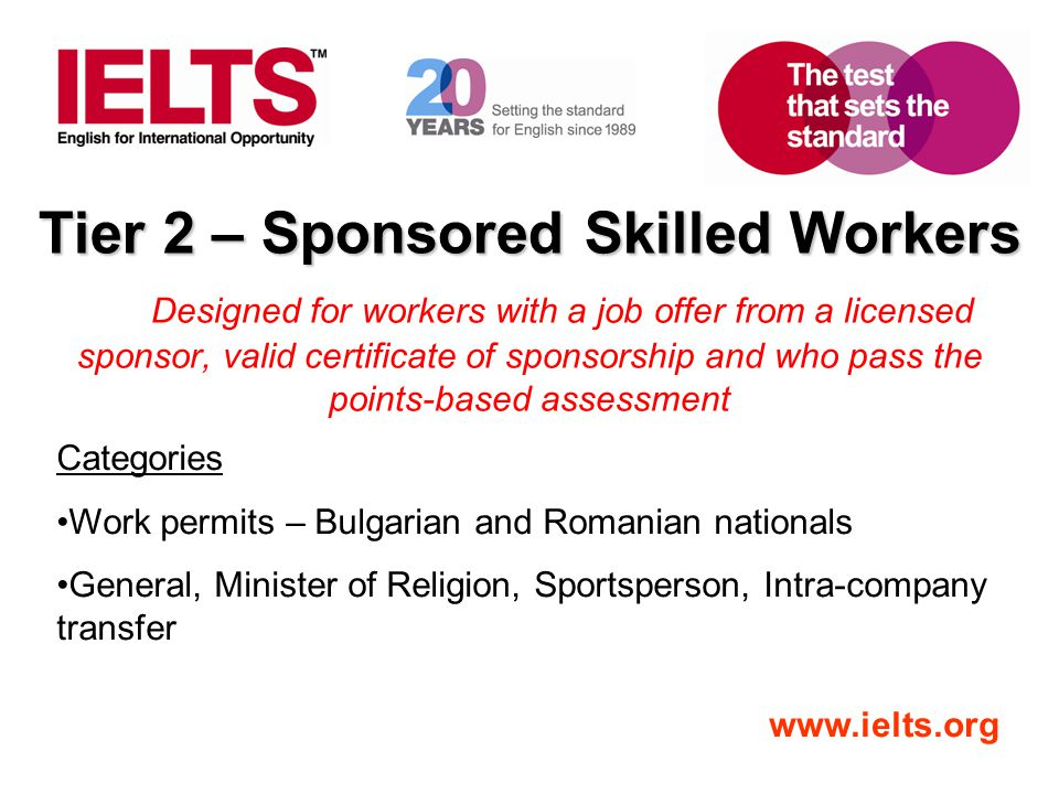www.ielts.org Tier 2 – Sponsored Skilled Workers Designed for workers with a job offer from a licensed sponsor, valid certificate of sponsorship and w