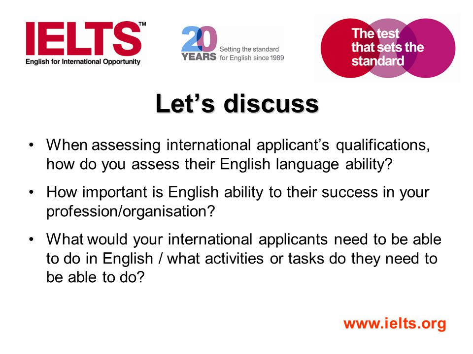 www.ielts.org Let's discuss When assessing international applicant's qualifications, how do you assess their English language ability? How important i