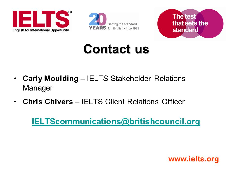 www.ielts.org Contact us Carly Moulding – IELTS Stakeholder Relations Manager Chris Chivers – IELTS Client Relations Officer IELTScommunications@briti