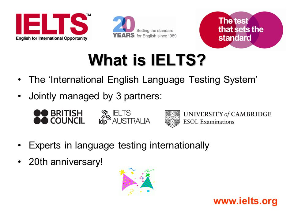 www.ielts.org What is IELTS? The 'International English Language Testing System' Jointly managed by 3 partners: Experts in language testing internatio