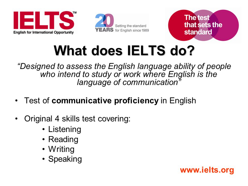 "www.ielts.org What does IELTS do? ""Designed to assess the English language ability of people who intend to study or work where English is the language"