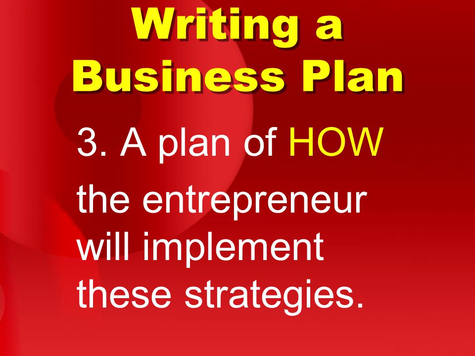 Writing a Business Plan 3. A plan of HOW the entrepreneur will implement these strategies.