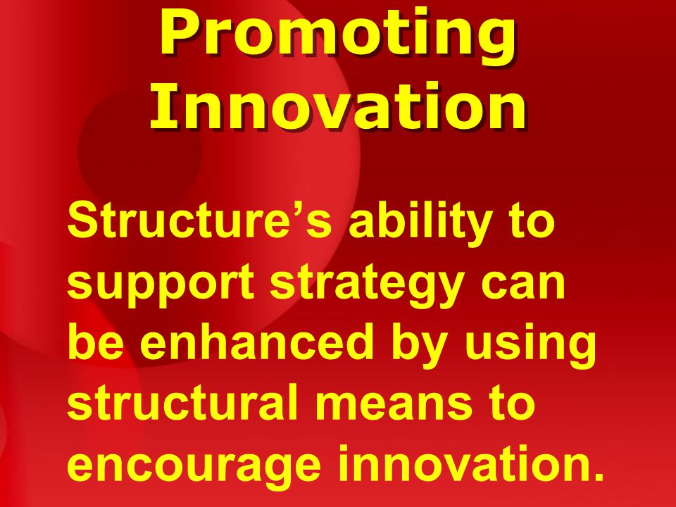 Promoting Innovation Structure's ability to support strategy can be enhanced by using structural means to encourage innovation.
