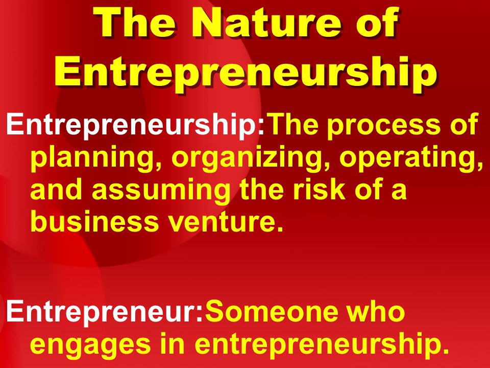 The Nature of Entrepreneurship Entrepreneurship:The process of planning, organizing, operating, and assuming the risk of a business venture.
