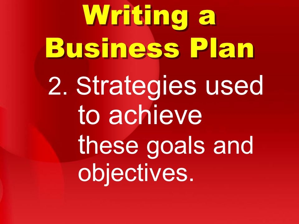 Writing a Business Plan 2. S trategies used to achieve t hese goals and objectives.
