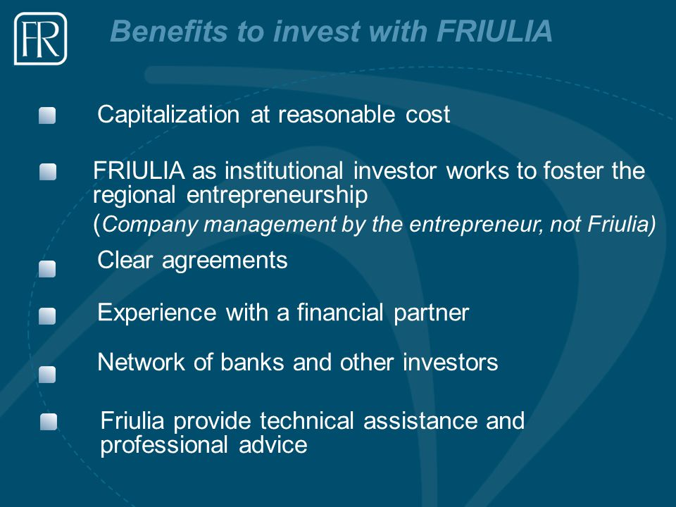 Benefits to invest with FRIULIA Capitalization at reasonable cost Clear agreements Experience with a financial partner FRIULIA as institutional invest