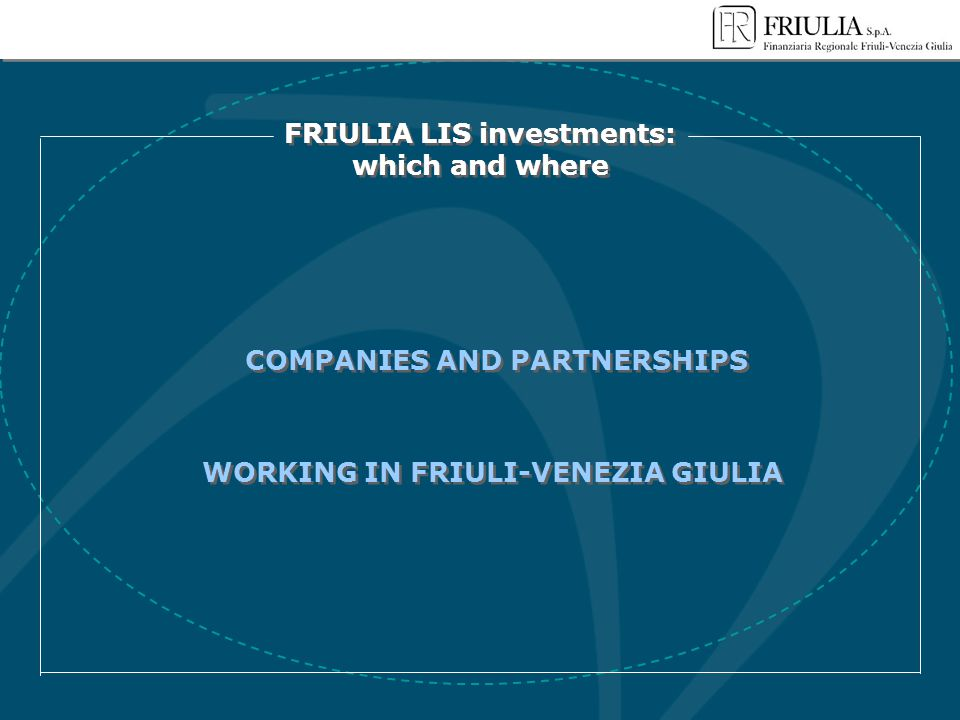 FRIULIA LIS investments: which and where FRIULIA LIS investments: which and where COMPANIES AND PARTNERSHIPS WORKING IN FRIULI-VENEZIA GIULIA