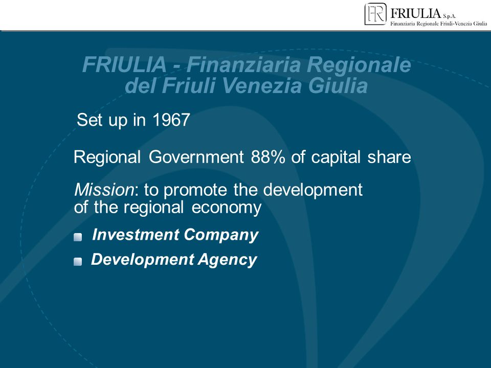 Development Agency Mission: to promote the development of the regional economy FRIULIA - Finanziaria Regionale del Friuli Venezia Giulia Regional Gove