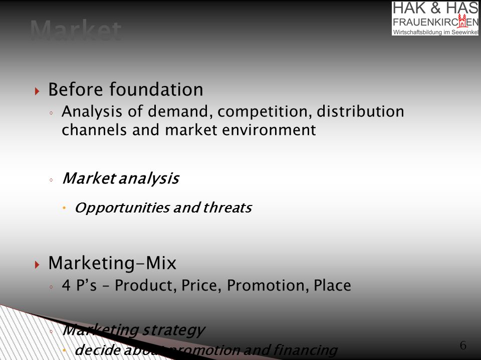  Before foundation ◦ Analysis of demand, competition, distribution channels and market environment ◦ Market analysis  Opportunities and threats  Marketing-Mix ◦ 4 P's – Product, Price, Promotion, Place ◦ Marketing strategy  decide about promotion and financing  Choice of location ◦ find fitting location for goods/services offered Market 6