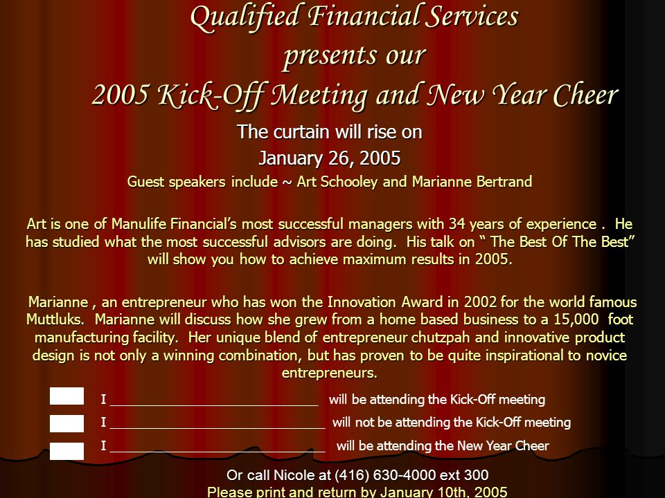 Qualified Financial Services presents our 2005 Kick-Off Meeting and New Year Cheer The curtain will rise on January 26, 2005 Guest speakers include ~ Art Schooley and Marianne Bertrand Art is one of Manulife Financial's most successful managers with 34 years of experience.