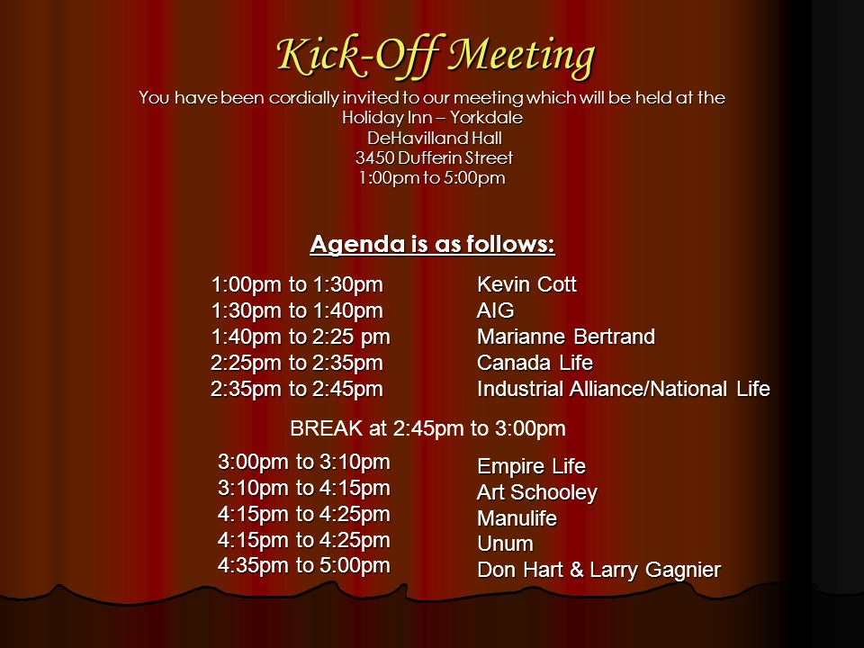 Kick-Off Meeting You have been cordially invited to our meeting which will be held at the Holiday Inn – Yorkdale DeHavilland Hall DeHavilland Hall 3450 Dufferin Street 3450 Dufferin Street 1:00pm to 5:00pm Agenda is as follows: 1:00pm to 1:30pm 1:30pm to 1:40pm 1:40pm to 2:25 pm 2:25pm to 2:35pm 2:35pm to 2:45pm Kevin Cott AIG Marianne Bertrand Canada Life Industrial Alliance/National Life Empire Life Art Schooley ManulifeUnum Don Hart & Larry Gagnier 3:00pm to 3:10pm 3:10pm to 4:15pm 4:15pm to 4:25pm 4:35pm to 5:00pm BREAK at 2:45pm to 3:00pm