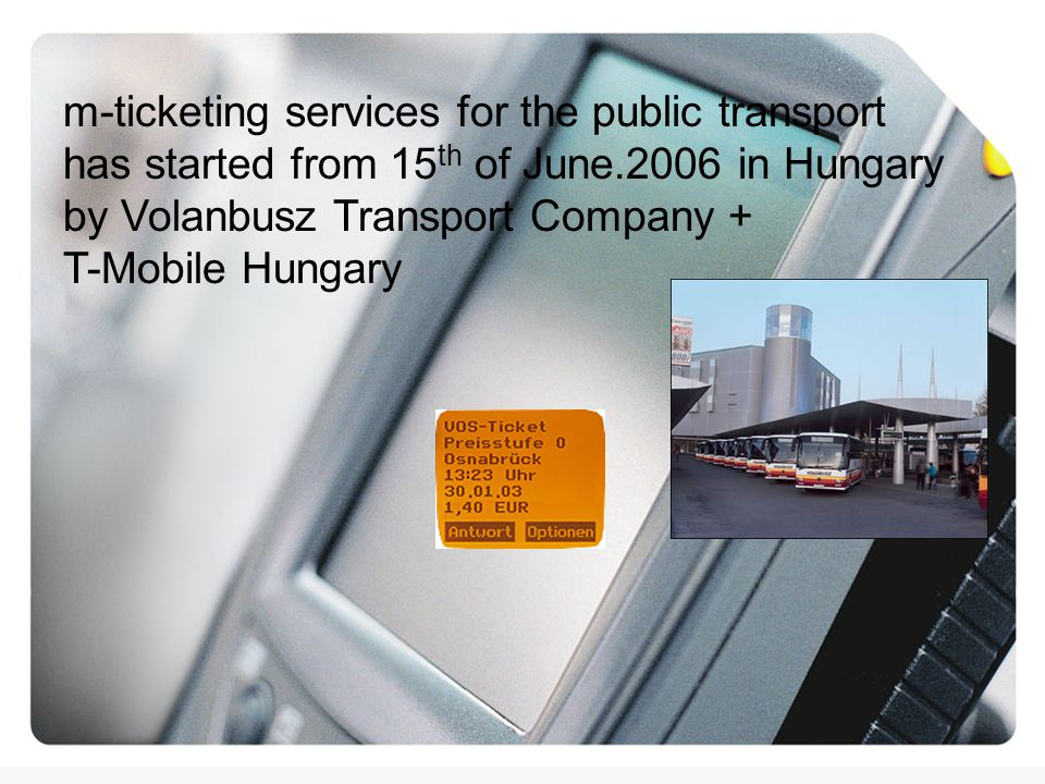 m-ticketing services for the public transport has started from 15 th of June.2006 in Hungary by Volanbusz Transport Company + T-Mobile Hungary