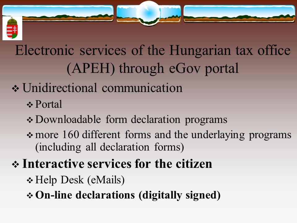 Electronic services of the Hungarian tax office (APEH) through eGov portal  Unidirectional communication  Portal  Downloadable form declaration programs  more 160 different forms and the underlaying programs (including all declaration forms)  Interactive services for the citizen  Help Desk (eMails)  On-line declarations (digitally signed)